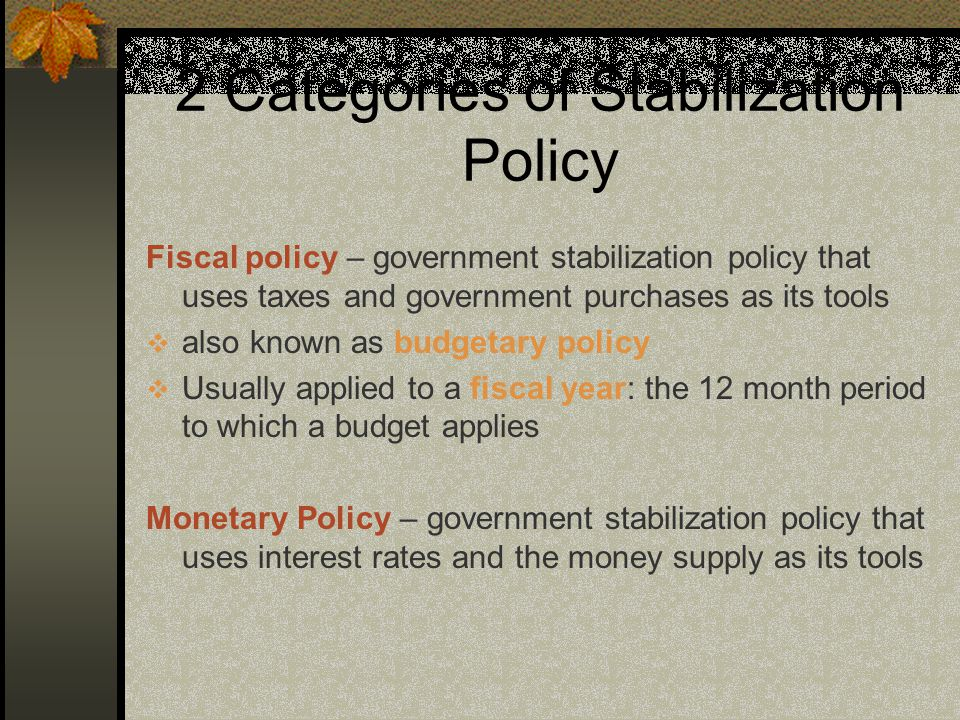 2 Categories of Stabilization Policy Fiscal policy – government stabilization policy that uses taxes and government purchases as its tools  also known as budgetary policy  Usually applied to a fiscal year: the 12 month period to which a budget applies Monetary Policy – government stabilization policy that uses interest rates and the money supply as its tools