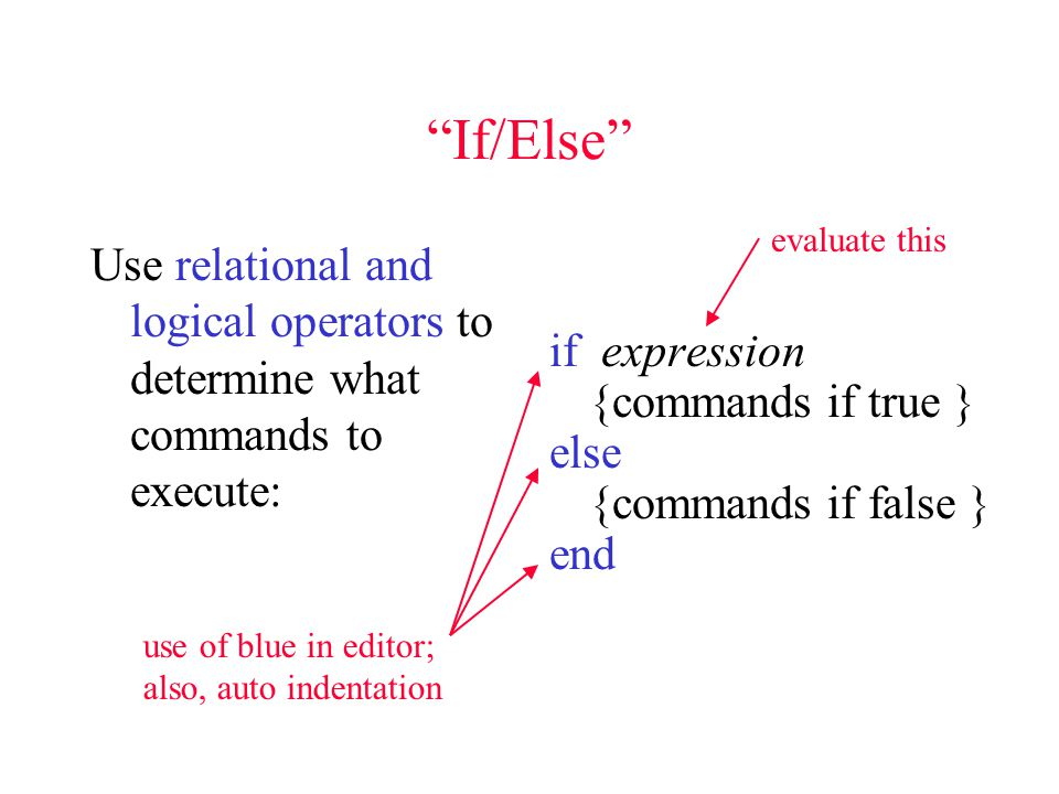 If/Else Use relational and logical operators to determine what commands to execute: if expression {commands if true } else {commands if false } end evaluate this use of blue in editor; also, auto indentation