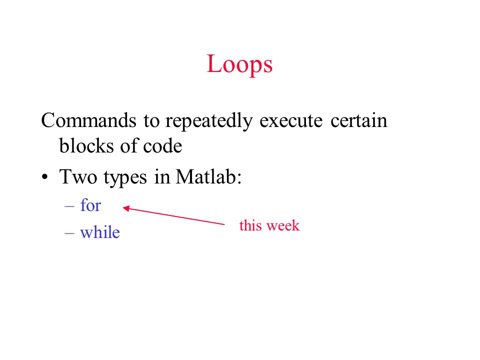 Loops Commands to repeatedly execute certain blocks of code Two types in Matlab: –for –while this week