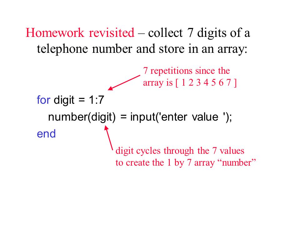 Homework revisited – collect 7 digits of a telephone number and store in an array: for digit = 1:7 number(digit) = input( enter value ); end 7 repetitions since the array is [ ] digit cycles through the 7 values to create the 1 by 7 array number