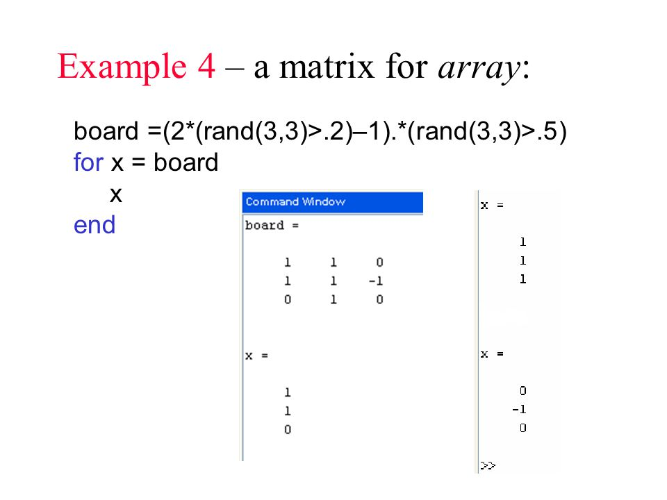 Example 4 – a matrix for array: board =(2*(rand(3,3)>.2)–1).*(rand(3,3)>.5) for x = board x end