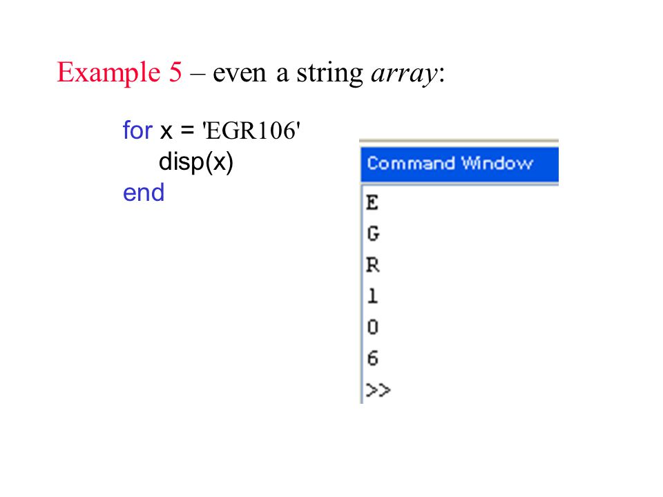 Example 5 – even a string array: for x = EGR106 disp(x) end