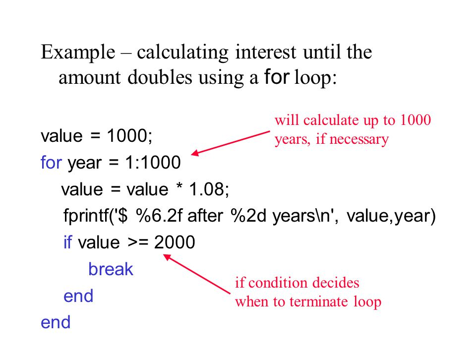 Example – calculating interest until the amount doubles using a for loop: value = 1000; for year = 1:1000 value = value * 1.08; fprintf( $ %6.2f after %2d years\n , value,year) if value >= 2000 break end will calculate up to 1000 years, if necessary if condition decides when to terminate loop