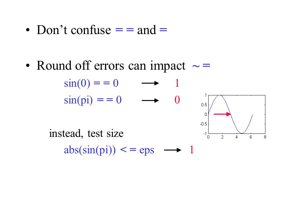 Don't confuse = = and = Round off errors can impact ~ = sin(0) = = 01 sin(pi) = = 00 instead, test size abs(sin(pi)) < = eps 1