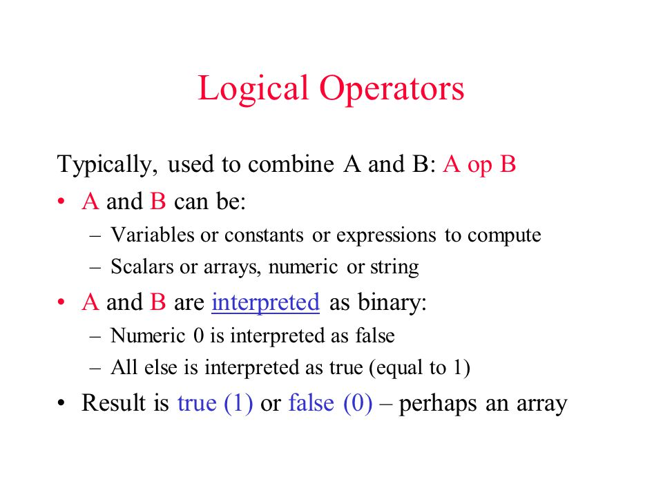 Logical Operators Typically, used to combine A and B: A op B A and B can be: –Variables or constants or expressions to compute –Scalars or arrays, numeric or string A and B are interpreted as binary: –Numeric 0 is interpreted as false –All else is interpreted as true (equal to 1) Result is true (1) or false (0) – perhaps an array