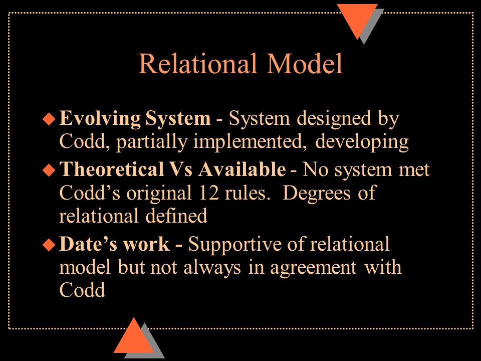 Relational Model u Evolving System - System designed by Codd, partially implemented, developing u Theoretical Vs Available - No system met Codd's original 12 rules.