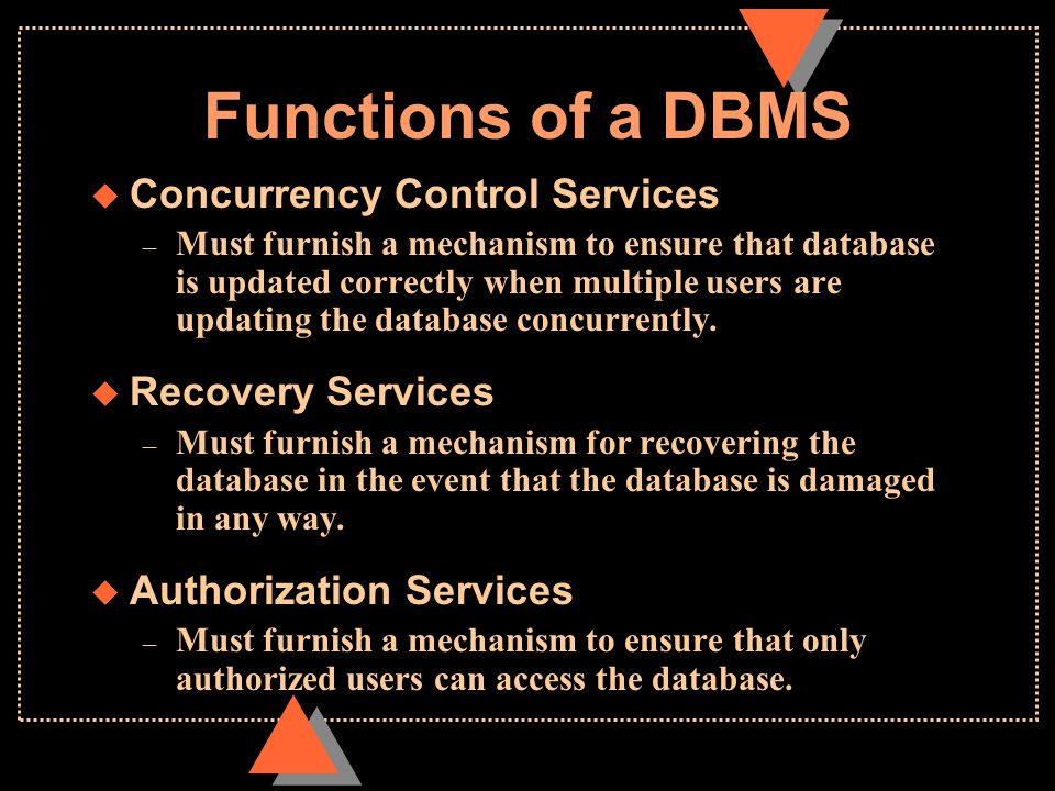 Functions of a DBMS  Concurrency Control Services – Must furnish a mechanism to ensure that database is updated correctly when multiple users are updating the database concurrently.