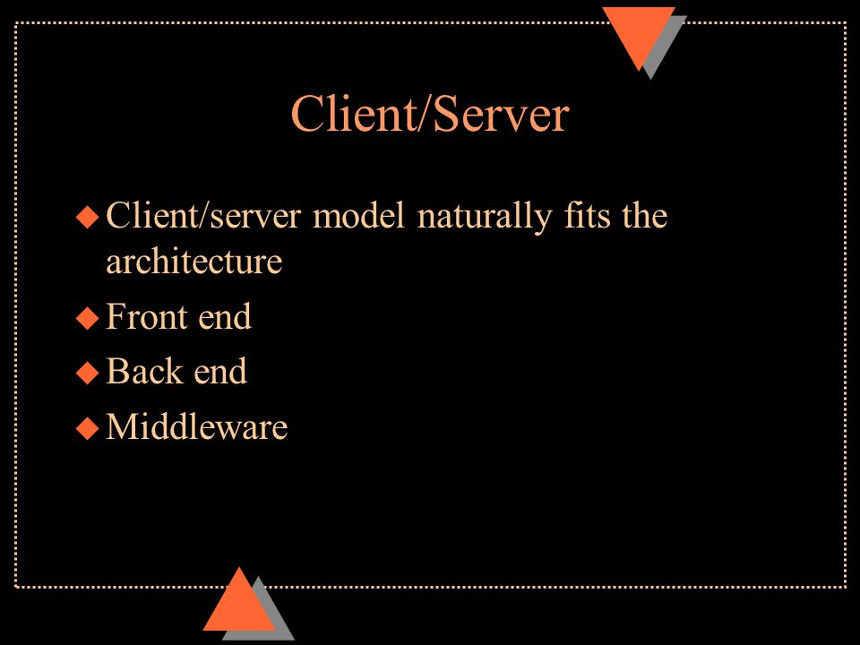Client/Server u Client/server model naturally fits the architecture u Front end u Back end u Middleware