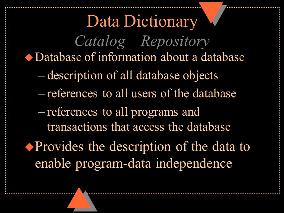 Data Dictionary Catalog Repository u Database of information about a database –description of all database objects –references to all users of the database –references to all programs and transactions that access the database u Provides the description of the data to enable program-data independence