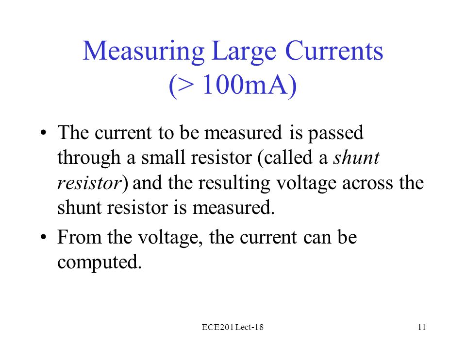ECE201 Lect-1811 Measuring Large Currents (> 100mA) The current to be measured is passed through a small resistor (called a shunt resistor) and the resulting voltage across the shunt resistor is measured.