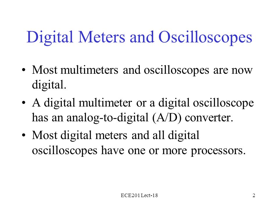 ECE201 Lect-182 Digital Meters and Oscilloscopes Most multimeters and oscilloscopes are now digital.