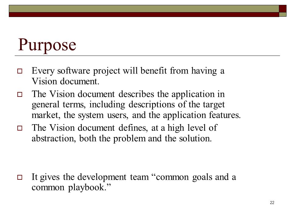 22 Purpose  Every software project will benefit from having a Vision document.