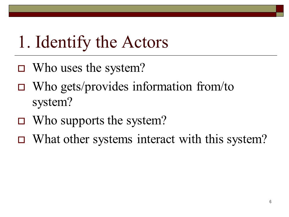 6 1. Identify the Actors  Who uses the system.  Who gets/provides information from/to system.