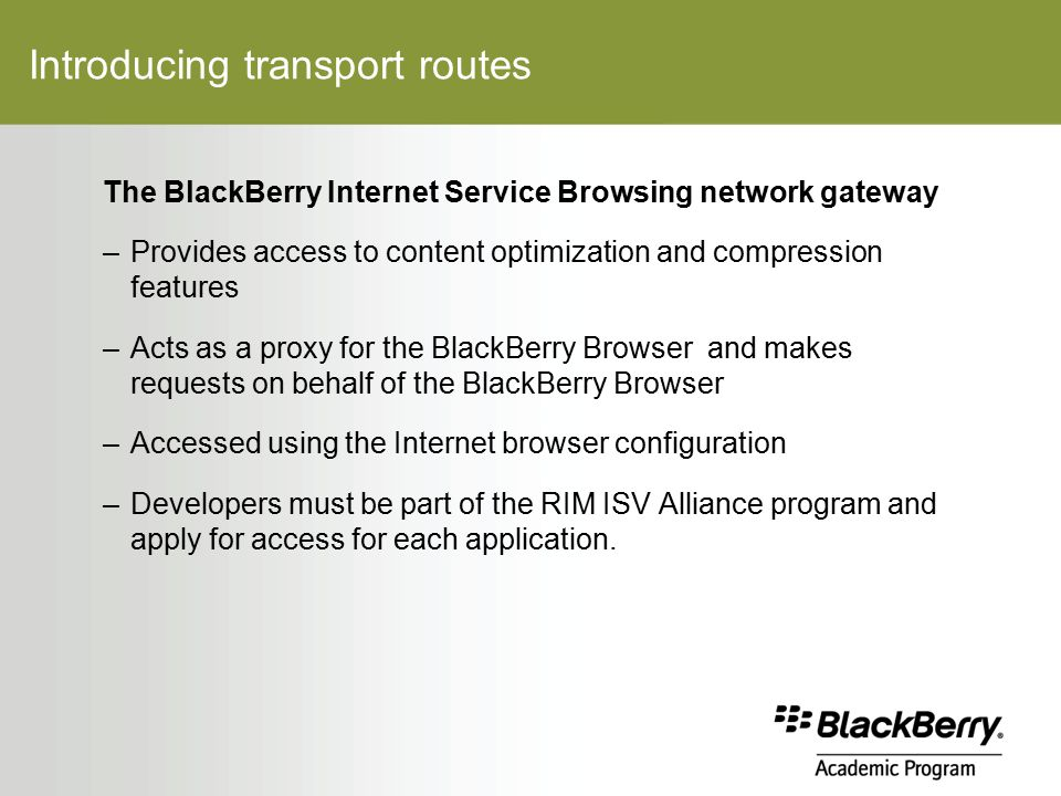 Introducing transport routes The BlackBerry Internet Service Browsing network gateway –Provides access to content optimization and compression features –Acts as a proxy for the BlackBerry Browser and makes requests on behalf of the BlackBerry Browser –Accessed using the Internet browser configuration –Developers must be part of the RIM ISV Alliance program and apply for access for each application.