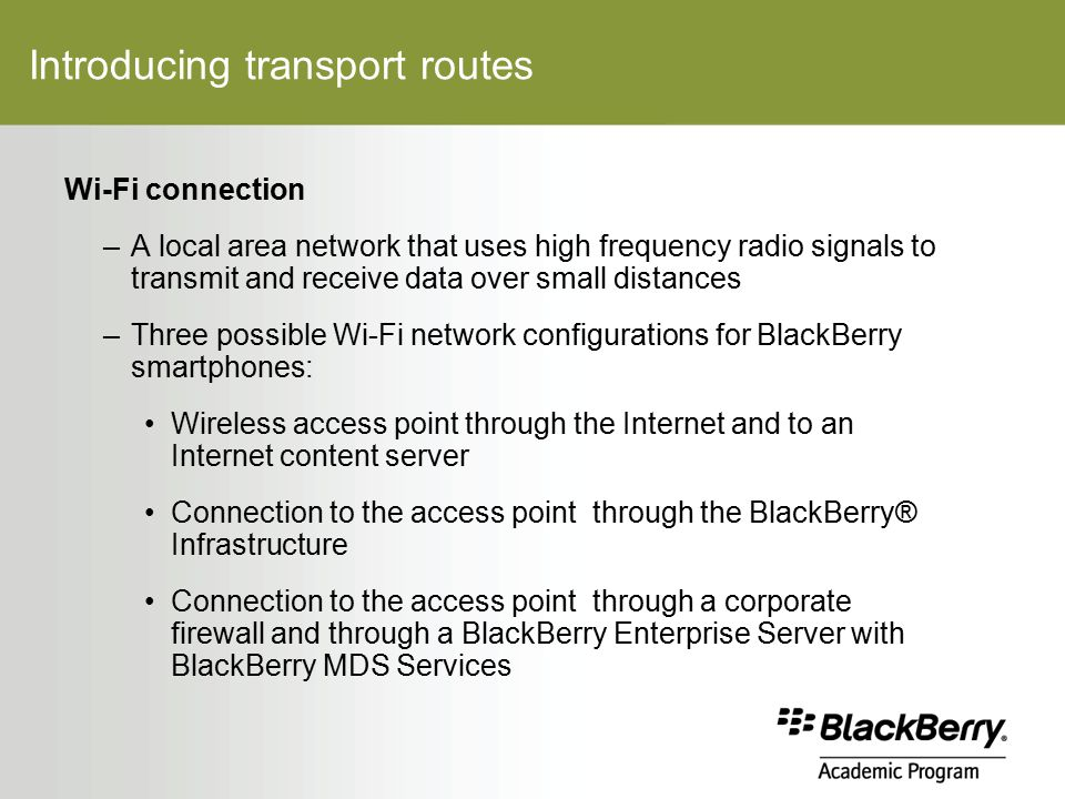 Introducing transport routes Wi-Fi connection –A local area network that uses high frequency radio signals to transmit and receive data over small distances –Three possible Wi-Fi network configurations for BlackBerry smartphones: Wireless access point through the Internet and to an Internet content server Connection to the access point through the BlackBerry® Infrastructure Connection to the access point through a corporate firewall and through a BlackBerry Enterprise Server with BlackBerry MDS Services