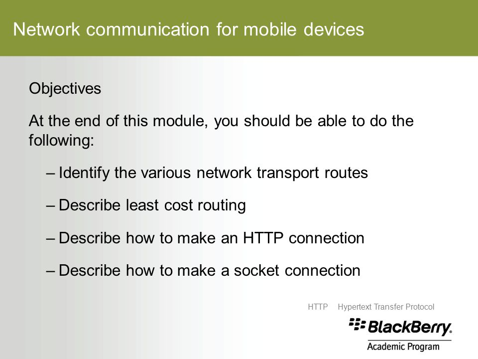 Network communication for mobile devices Objectives At the end of this module, you should be able to do the following: –Identify the various network transport routes –Describe least cost routing –Describe how to make an HTTP connection –Describe how to make a socket connection HTTPHypertext Transfer Protocol