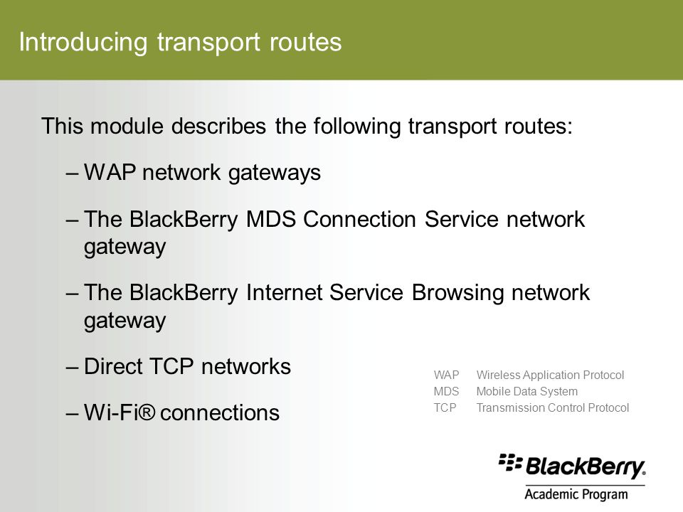 Introducing transport routes This module describes the following transport routes: –WAP network gateways –The BlackBerry MDS Connection Service network gateway –The BlackBerry Internet Service Browsing network gateway –Direct TCP networks –Wi-Fi® connections WAPWireless Application Protocol MDSMobile Data System TCPTransmission Control Protocol