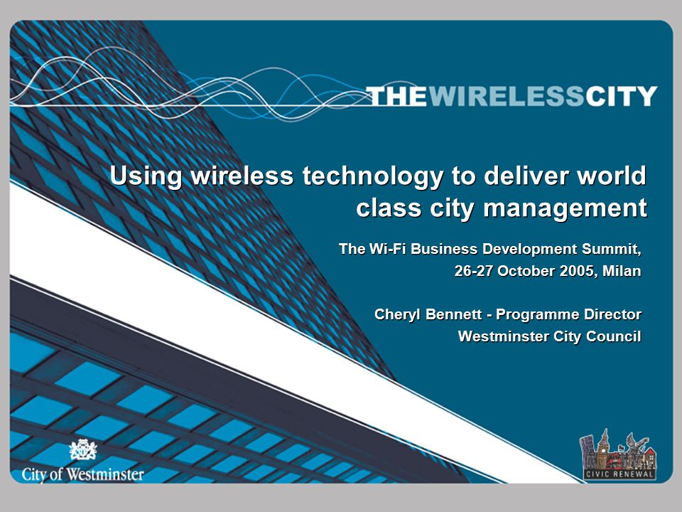 Using wireless technology to deliver world class city management The Wi-Fi Business Development Summit, October 2005, Milan Cheryl Bennett - Programme Director Westminster City Council The Wi-Fi Business Development Summit, October 2005, Milan Cheryl Bennett - Programme Director Westminster City Council