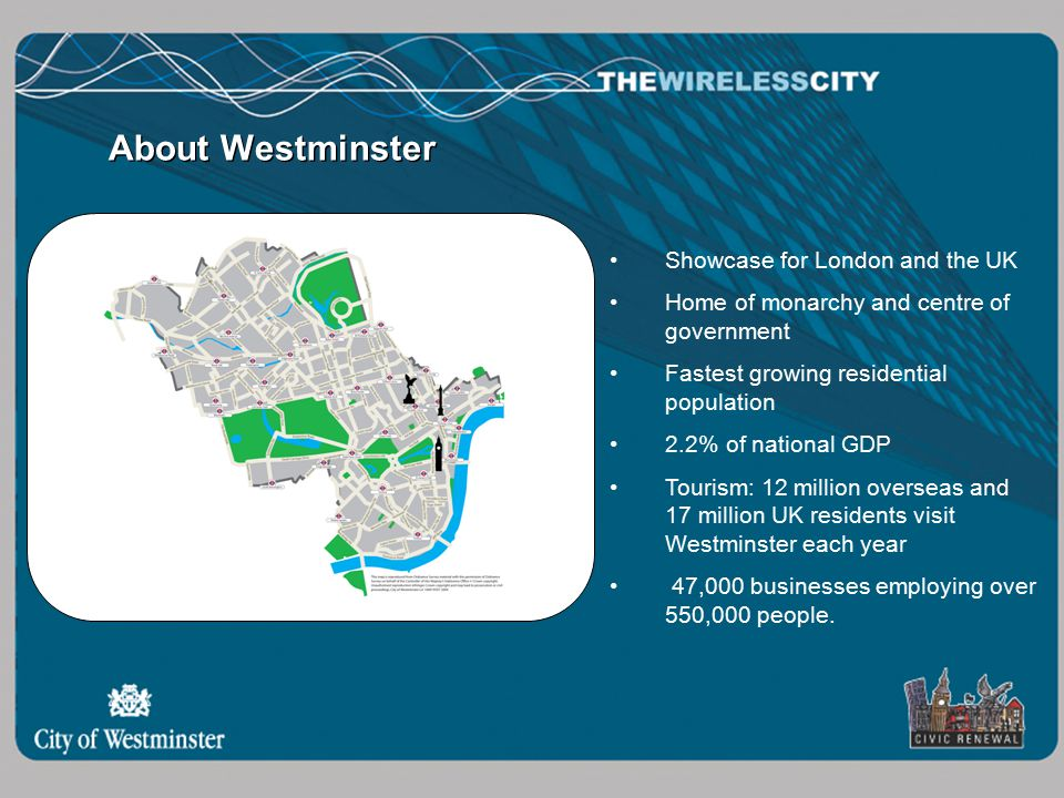 Showcase for London and the UK Home of monarchy and centre of government Fastest growing residential population 2.2% of national GDP Tourism: 12 million overseas and 17 million UK residents visit Westminster each year 47,000 businesses employing over 550,000 people.