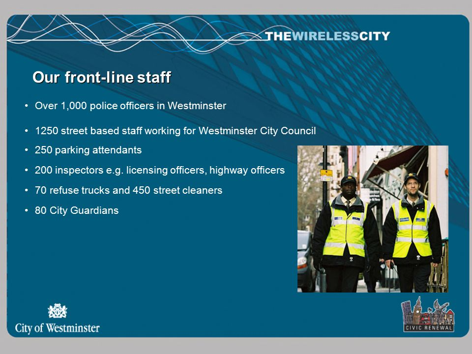 Our front-line staff Over 1,000 police officers in Westminster 1250 street based staff working for Westminster City Council 250 parking attendants 200 inspectors e.g.