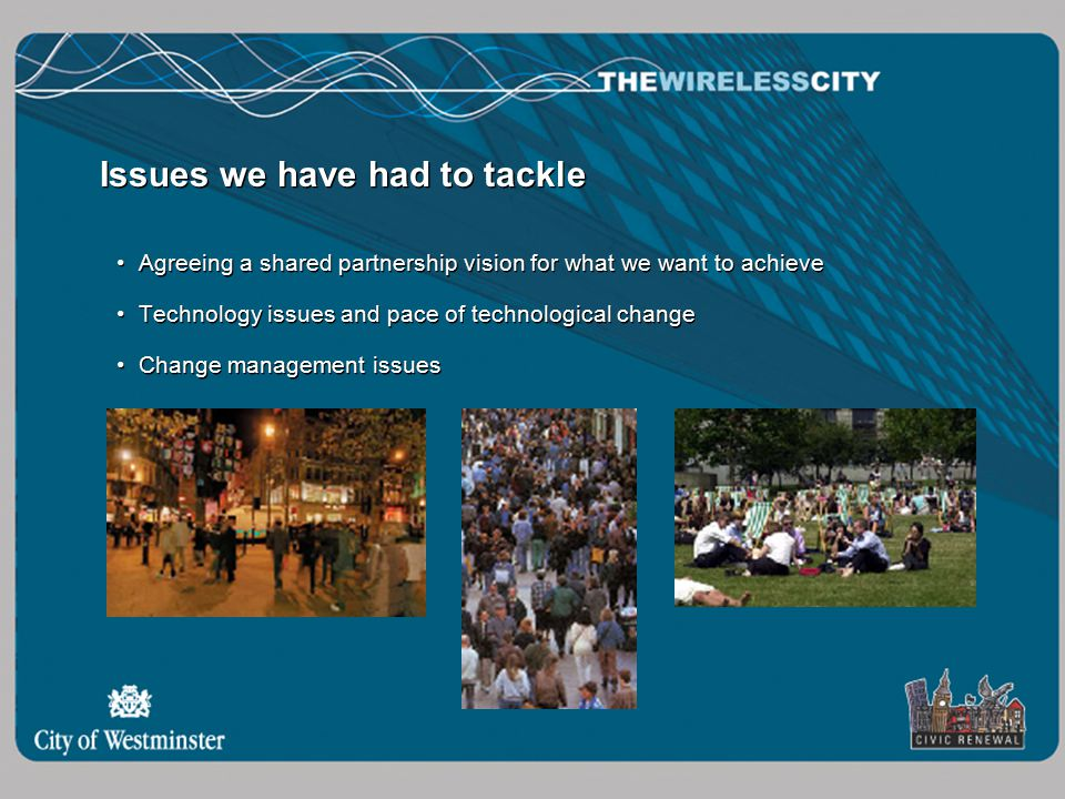 Issues we have had to tackle Agreeing a shared partnership vision for what we want to achieve Technology issues and pace of technological change Change management issues Agreeing a shared partnership vision for what we want to achieve Technology issues and pace of technological change Change management issues