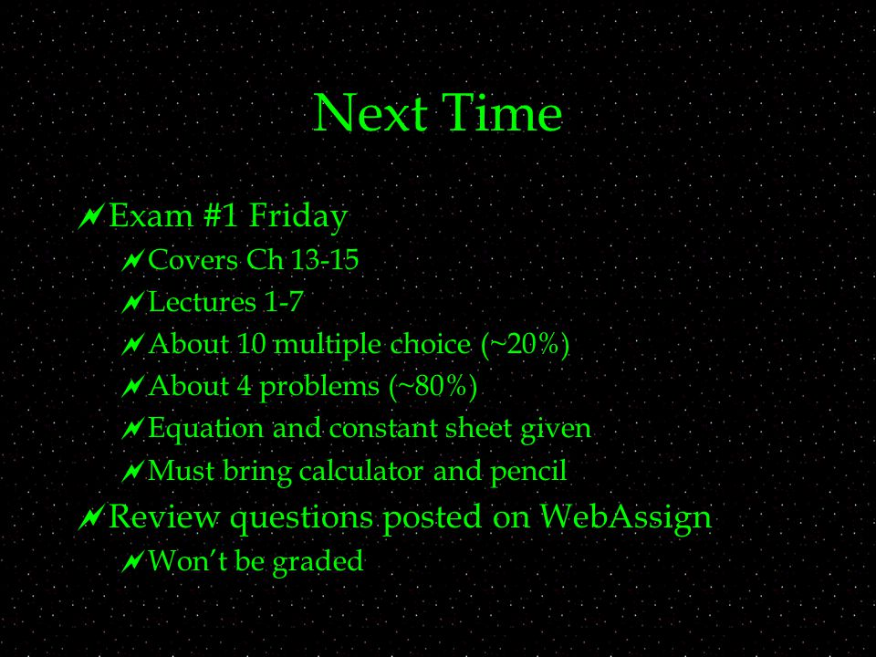 Next Time  Exam #1 Friday  Covers Ch  Lectures 1-7  About 10 multiple choice (~20%)  About 4 problems (~80%)  Equation and constant sheet given  Must bring calculator and pencil  Review questions posted on WebAssign  Won't be graded