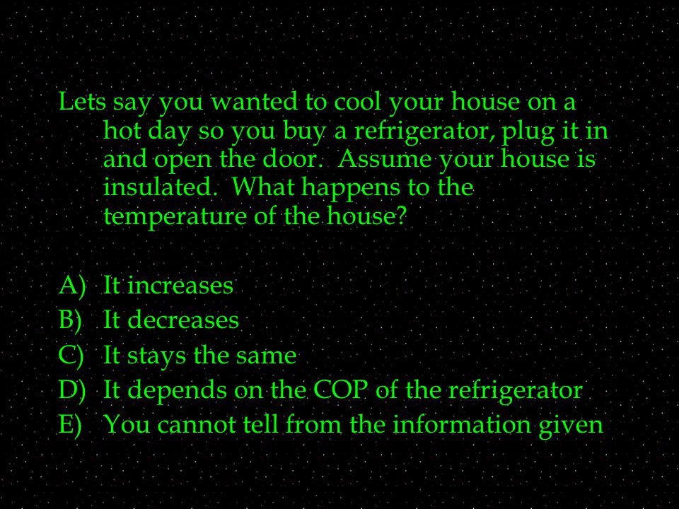 Lets say you wanted to cool your house on a hot day so you buy a refrigerator, plug it in and open the door.