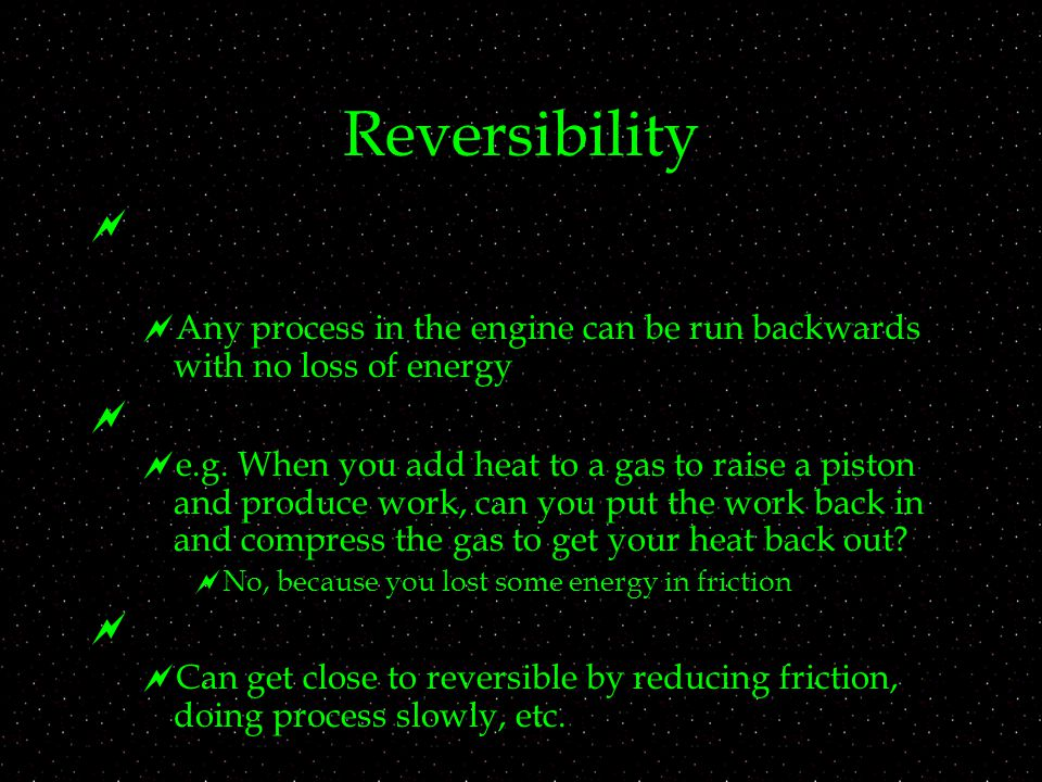Reversibility   Any process in the engine can be run backwards with no loss of energy   e.g.