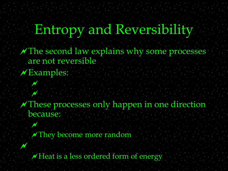 Entropy and Reversibility  The second law explains why some processes are not reversible  Examples:    These processes only happen in one direction because:   They become more random   Heat is a less ordered form of energy