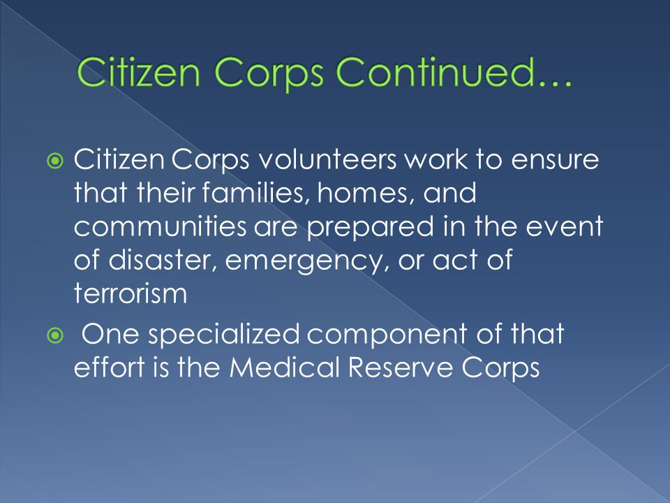  Citizen Corps volunteers work to ensure that their families, homes, and communities are prepared in the event of disaster, emergency, or act of terrorism  One specialized component of that effort is the Medical Reserve Corps