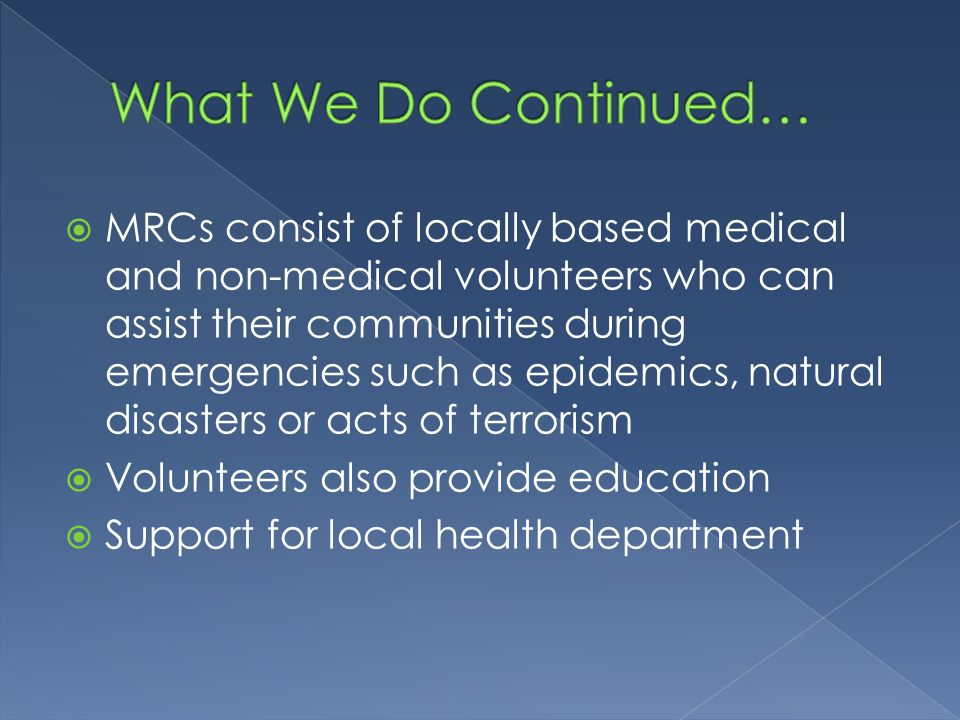  MRCs consist of locally based medical and non-medical volunteers who can assist their communities during emergencies such as epidemics, natural disasters or acts of terrorism  Volunteers also provide education  Support for local health department