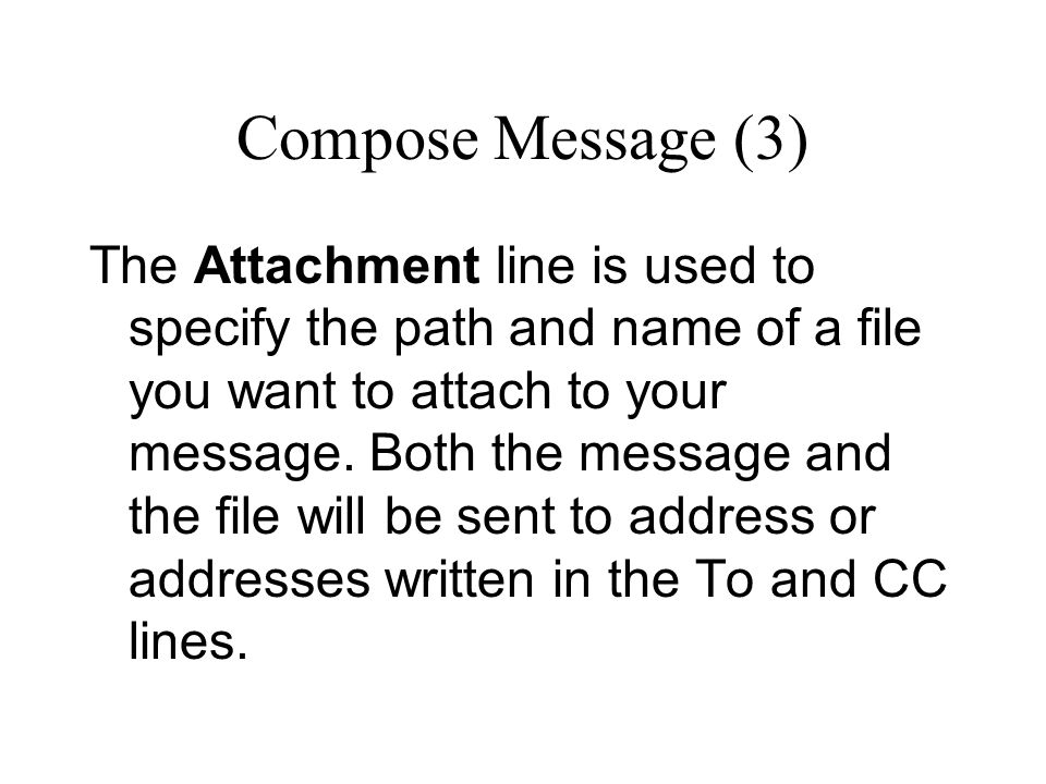 Compose Message (3) The Attachment line is used to specify the path and name of a file you want to attach to your message.