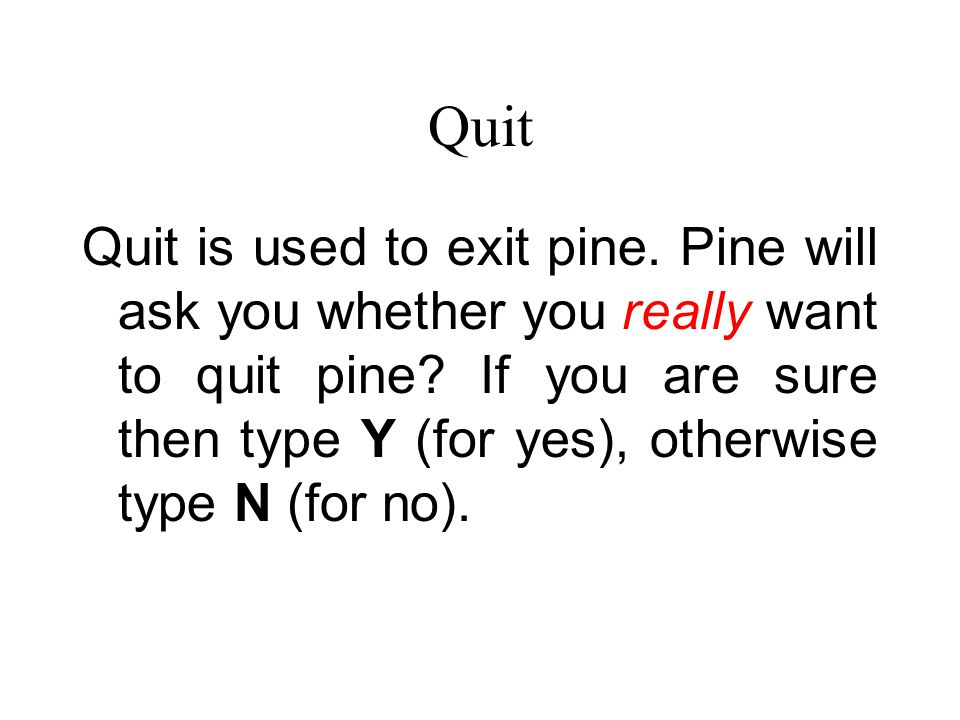 Quit Quit is used to exit pine. Pine will ask you whether you really want to quit pine.
