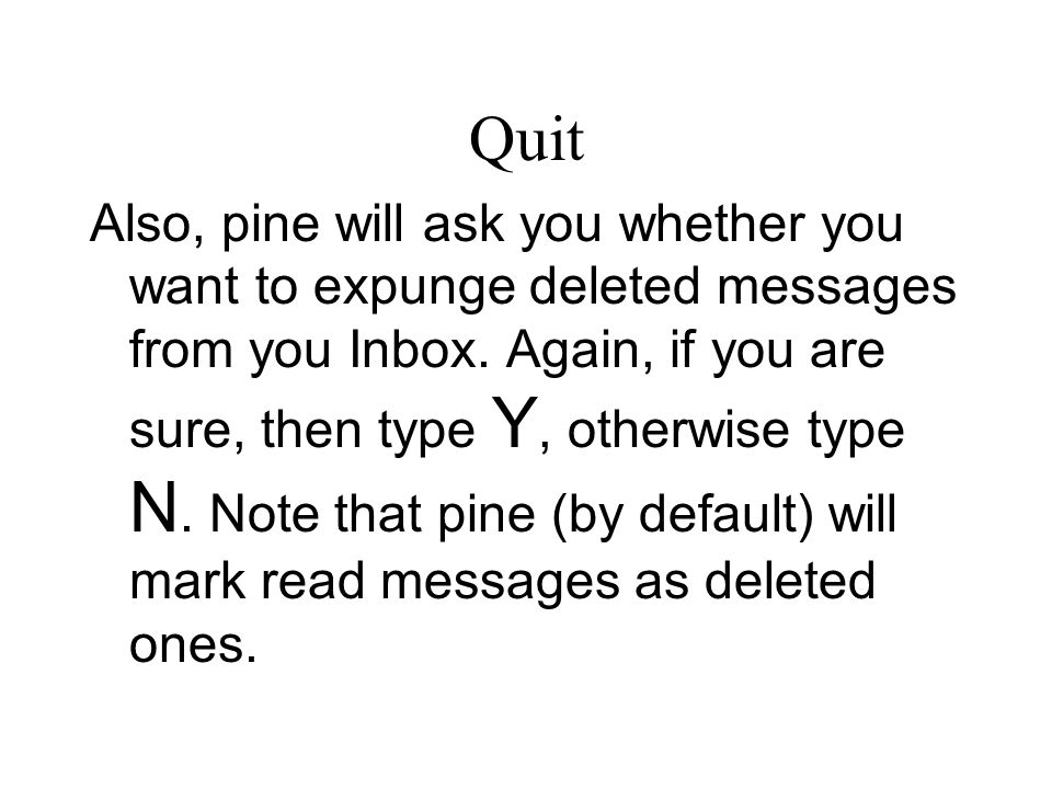 Quit Also, pine will ask you whether you want to expunge deleted messages from you Inbox.
