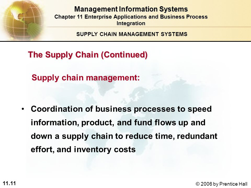 11.11 © 2006 by Prentice Hall SUPPLY CHAIN MANAGEMENT SYSTEMS Coordination of business processes to speed information, product, and fund flows up and down a supply chain to reduce time, redundant effort, and inventory costs Supply chain management: Management Information Systems Chapter 11 Enterprise Applications and Business Process Integration The Supply Chain (Continued)