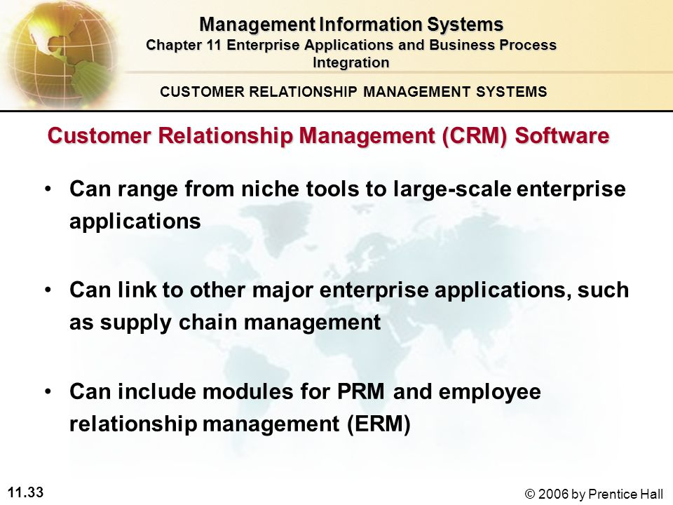 11.33 © 2006 by Prentice Hall Customer Relationship Management (CRM) Software Can range from niche tools to large-scale enterprise applications Can link to other major enterprise applications, such as supply chain management Can include modules for PRM and employee relationship management (ERM) CUSTOMER RELATIONSHIP MANAGEMENT SYSTEMS Management Information Systems Chapter 11 Enterprise Applications and Business Process Integration