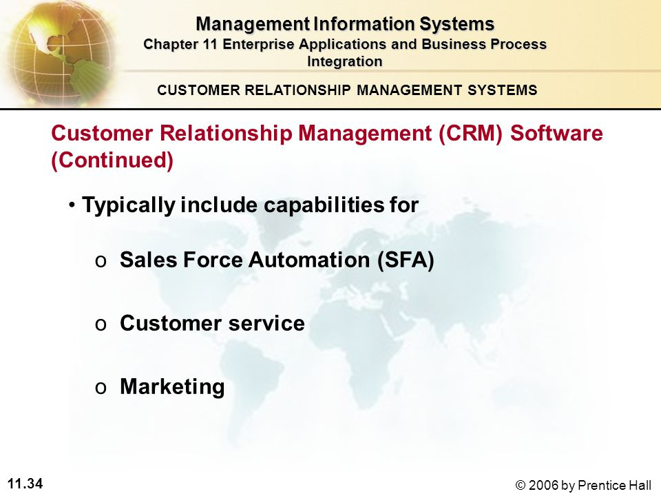 11.34 © 2006 by Prentice Hall o oSales Force Automation (SFA) o oCustomer service o oMarketing CUSTOMER RELATIONSHIP MANAGEMENT SYSTEMS Management Information Systems Chapter 11 Enterprise Applications and Business Process Integration Typically include capabilities for Customer Relationship Management (CRM) Software (Continued)