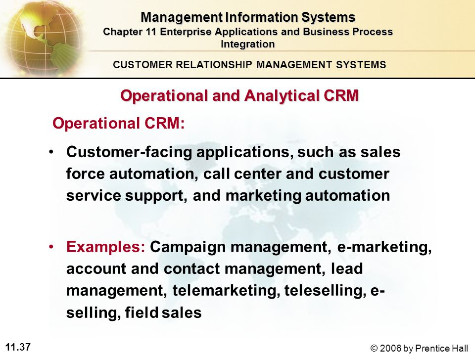 11.37 © 2006 by Prentice Hall Operational and Analytical CRM Operational CRM: Customer-facing applications, such as sales force automation, call center and customer service support, and marketing automation Examples: Campaign management, e-marketing, account and contact management, lead management, telemarketing, teleselling, e- selling, field sales CUSTOMER RELATIONSHIP MANAGEMENT SYSTEMS Management Information Systems Chapter 11 Enterprise Applications and Business Process Integration