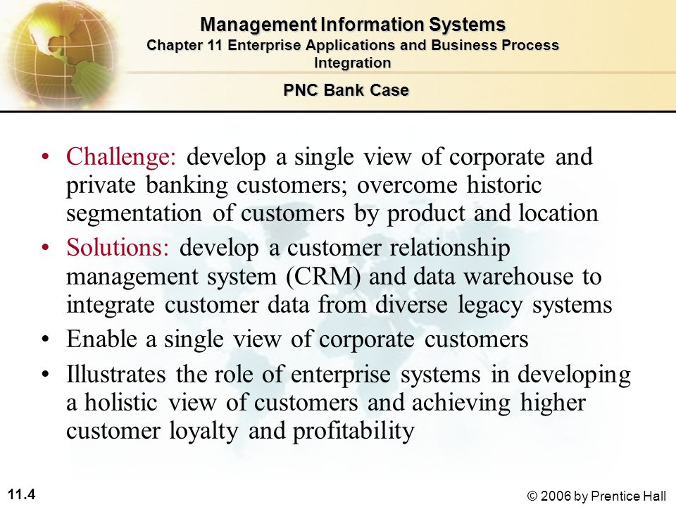 11.4 © 2006 by Prentice Hall Challenge: develop a single view of corporate and private banking customers; overcome historic segmentation of customers by product and location Solutions: develop a customer relationship management system (CRM) and data warehouse to integrate customer data from diverse legacy systems Enable a single view of corporate customers Illustrates the role of enterprise systems in developing a holistic view of customers and achieving higher customer loyalty and profitability Management Information Systems Chapter 11 Enterprise Applications and Business Process Integration PNC Bank Case