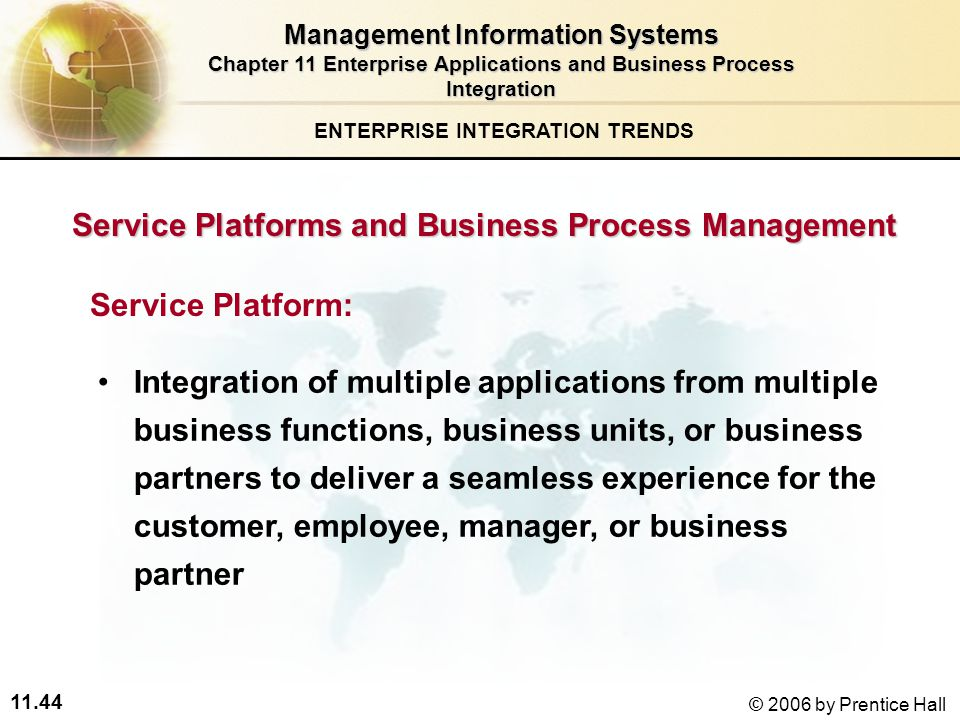 11.44 © 2006 by Prentice Hall Service Platforms and Business Process Management Service Platform: Integration of multiple applications from multiple business functions, business units, or business partners to deliver a seamless experience for the customer, employee, manager, or business partner ENTERPRISE INTEGRATION TRENDS Management Information Systems Chapter 11 Enterprise Applications and Business Process Integration