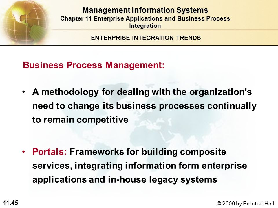 11.45 © 2006 by Prentice Hall Business Process Management: A methodology for dealing with the organization's need to change its business processes continually to remain competitive Portals: Frameworks for building composite services, integrating information form enterprise applications and in-house legacy systems ENTERPRISE INTEGRATION TRENDS Management Information Systems Chapter 11 Enterprise Applications and Business Process Integration