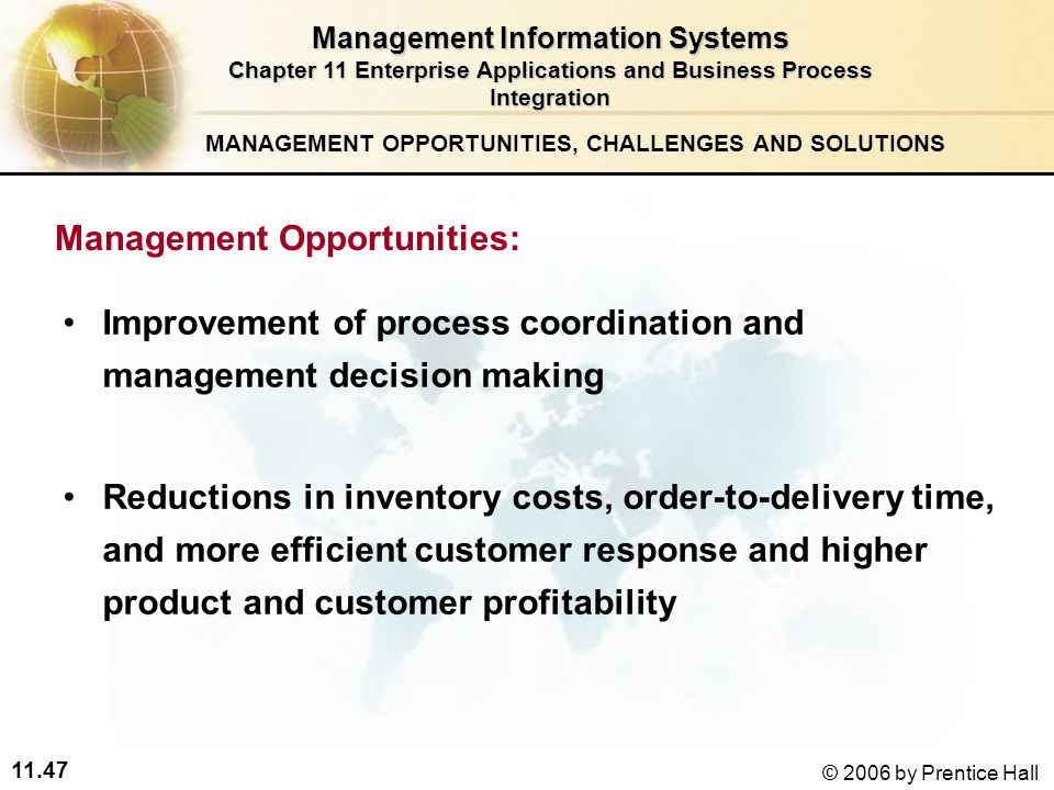 11.47 © 2006 by Prentice Hall Improvement of process coordination and management decision making Reductions in inventory costs, order-to-delivery time, and more efficient customer response and higher product and customer profitability MANAGEMENT OPPORTUNITIES, CHALLENGES AND SOLUTIONS Management Information Systems Chapter 11 Enterprise Applications and Business Process Integration Management Opportunities: