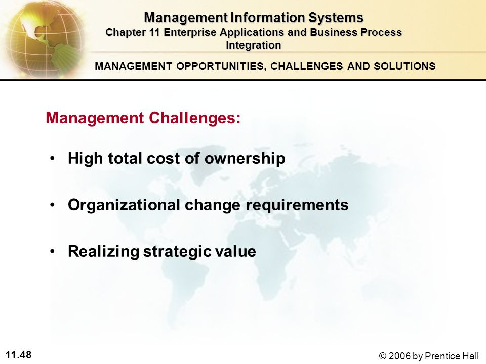 11.48 © 2006 by Prentice Hall High total cost of ownership Organizational change requirements Realizing strategic value Management Information Systems Chapter 11 Enterprise Applications and Business Process Integration Management Challenges: MANAGEMENT OPPORTUNITIES, CHALLENGES AND SOLUTIONS