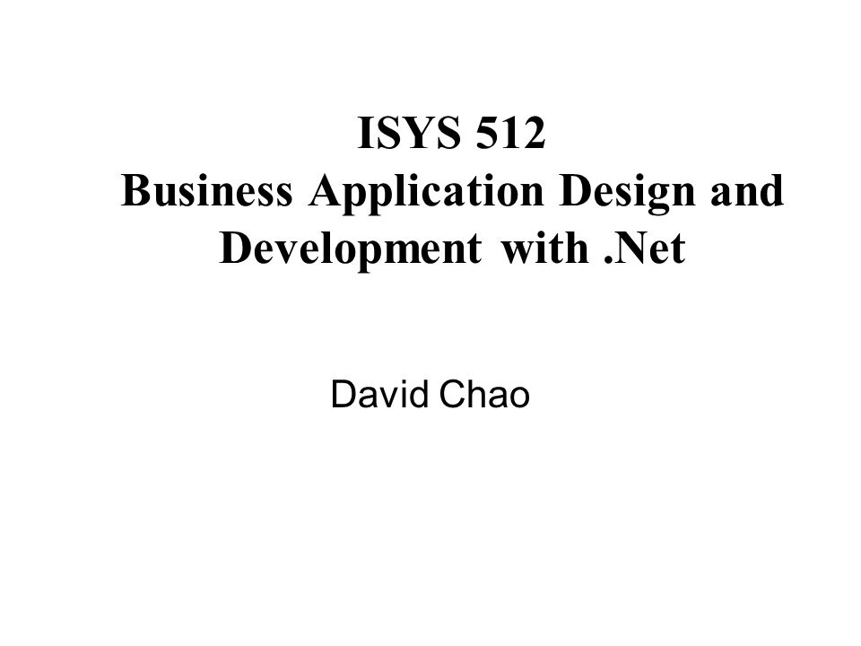 ISYS 512 Business Application Design and Development with.Net David Chao