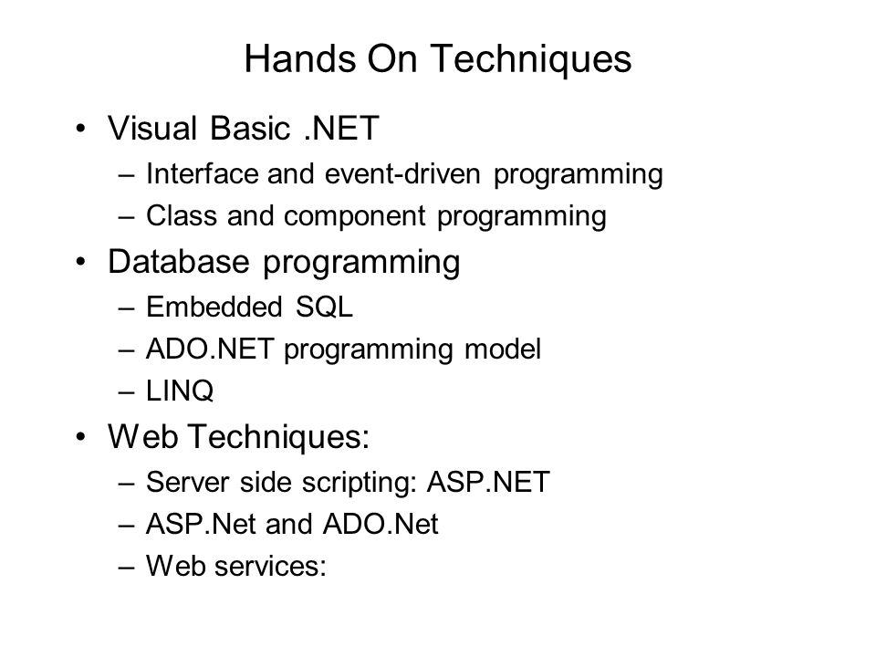 Hands On Techniques Visual Basic.NET –Interface and event-driven programming –Class and component programming Database programming –Embedded SQL –ADO.NET programming model –LINQ Web Techniques: –Server side scripting: ASP.NET –ASP.Net and ADO.Net –Web services: