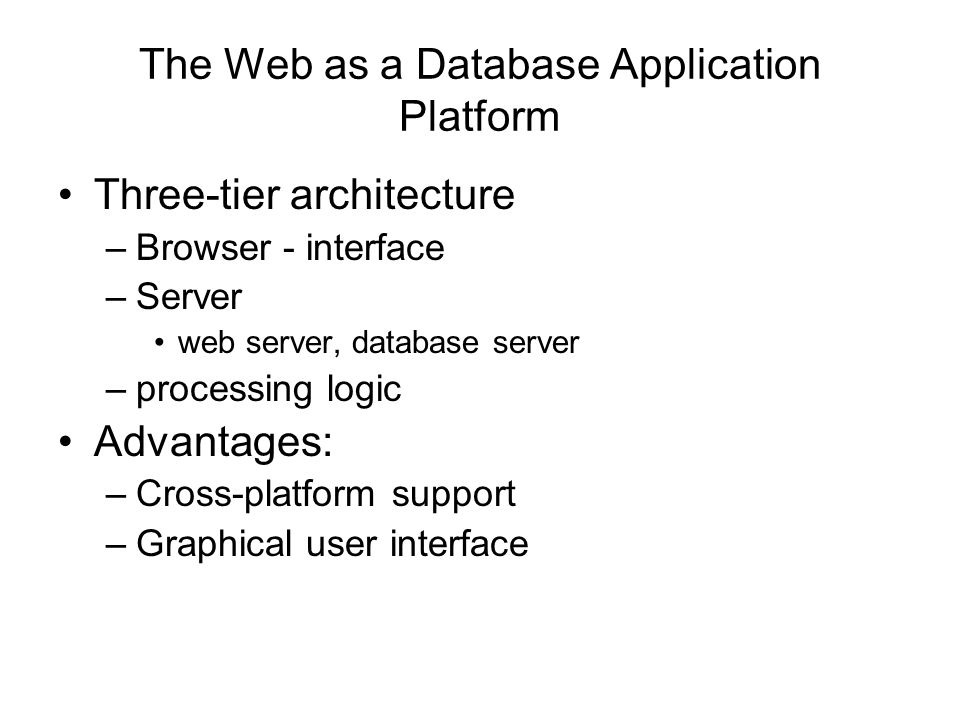 The Web as a Database Application Platform Three-tier architecture –Browser - interface –Server web server, database server –processing logic Advantages: –Cross-platform support –Graphical user interface