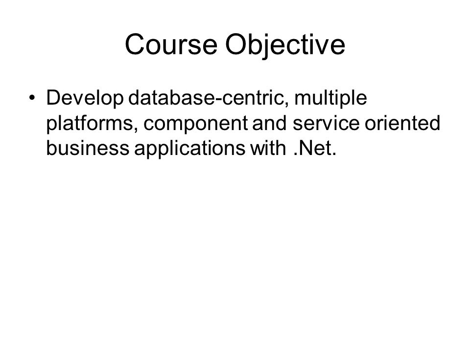 Course Objective Develop database-centric, multiple platforms, component and service oriented business applications with.Net.