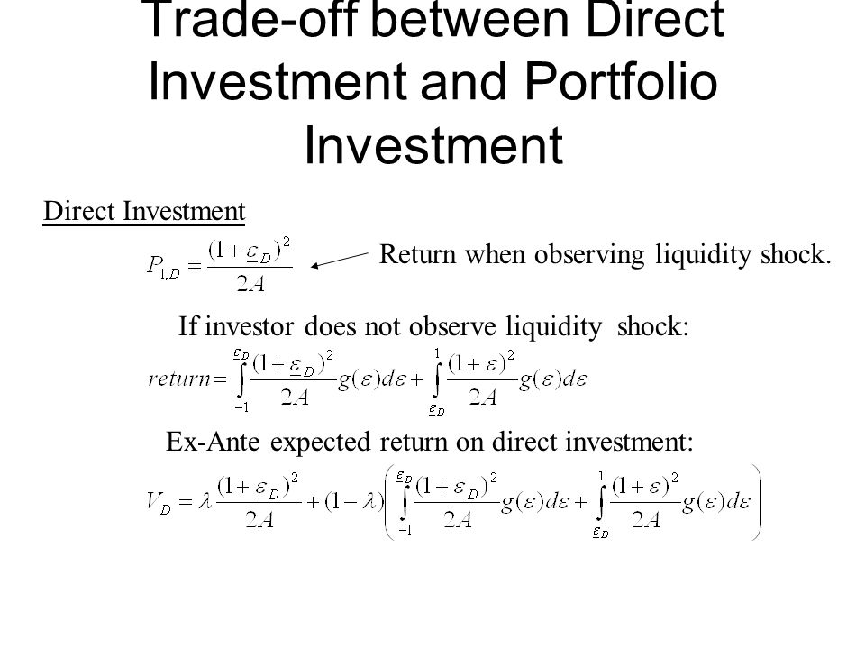 Trade-off between Direct Investment and Portfolio Investment If investor does not observe liquidity shock: Ex-Ante expected return on direct investment: Direct Investment Return when observing liquidity shock.