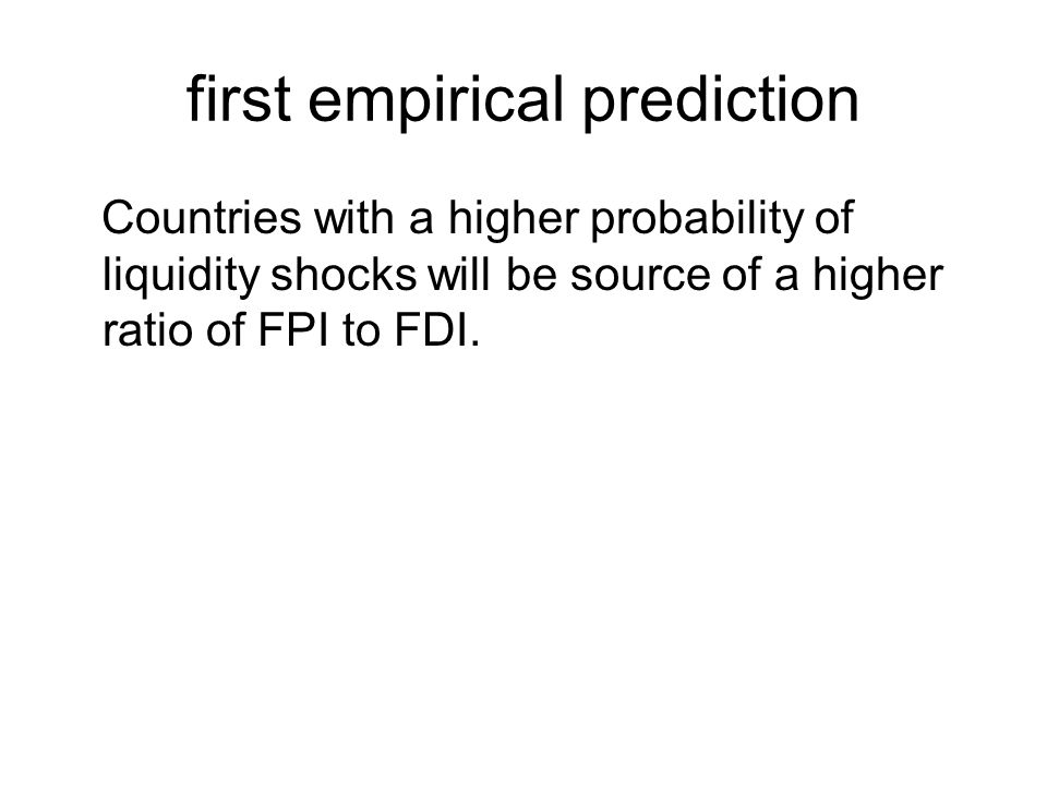 first empirical prediction Countries with a higher probability of liquidity shocks will be source of a higher ratio of FPI to FDI.