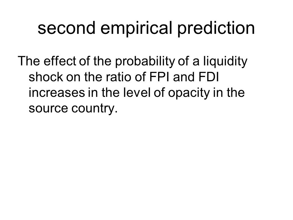 second empirical prediction The effect of the probability of a liquidity shock on the ratio of FPI and FDI increases in the level of opacity in the source country.